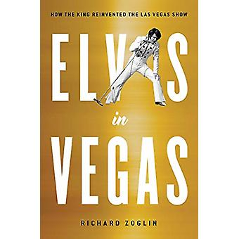 Elvis in Vegas - How the King Reinvented the Las Vegas Show by Richard