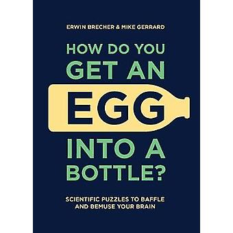 How Do You Get An Egg Into A Bottle? - Scientific puzzles to baffle an