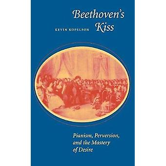 Beethovens Kiss  Pianism Perversion and the Mastery of Desire by Kevin Kopelson