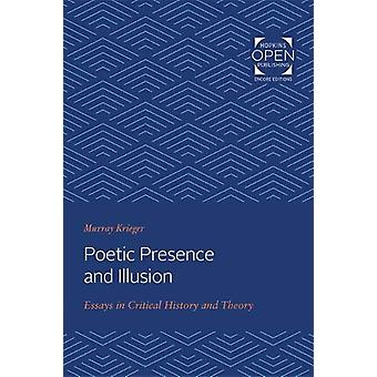 Poetic Presence and Illusion - Essays in Critical History and Theory b