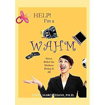 Help! I'm a WAHM - Stress Relief for Mothers Doing It All by Ph.D. - A