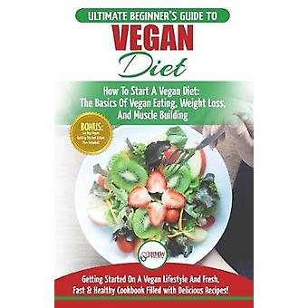 Vegan - The Ultimate Beginner's Vegan Diet Guide & Cookbook Recipe