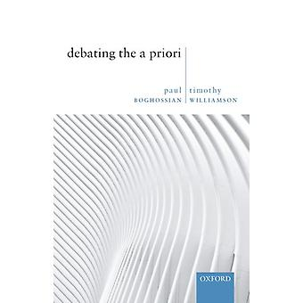 Debating the A Priori by Boghossian & Paul Silver Professor of Philosophy & Silver Professor of Philosophy & New York UniversityWilliamson & Timothy Wykeham Professor of Logic & Wykeham Professor of Logic & University of Oxford