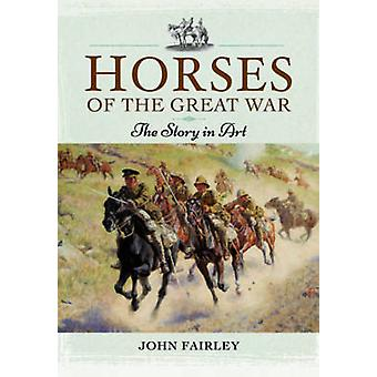 Horses of the Great War - The Story in Art by John Fairley - 978147384