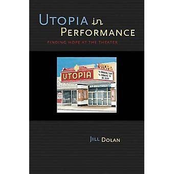 Utopia in Performance - Finding Hope at the Theater by Jill Dolan - 97
