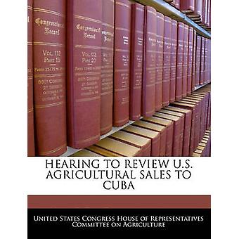 Hearing To Review U.S. Agricultural Sales To Cuba by United States Congress House of Represen