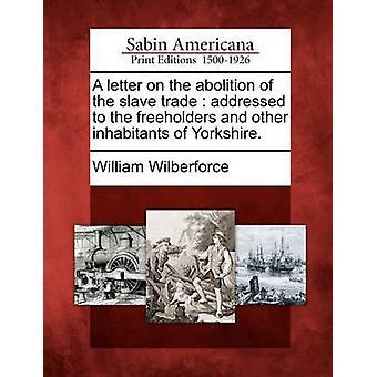 Ett brev om avskaffande av den slav-handeln som riktar sig till de självägande bönder och andra invånare i Yorkshire. av Samuel Wilberforce & William