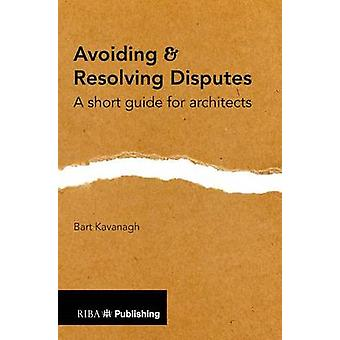 Avoiding and Resolving Disputes - A Short Guide for Architects by Bart