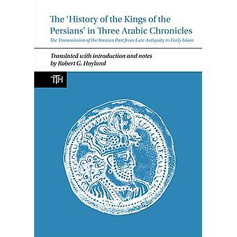 History of the Kings of the Persians in Three Arabic Chron by Robert G. Hoyland
