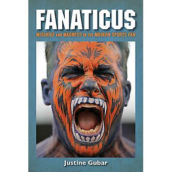 Fanaticus  Mischief and Madness in the Modern Sports Fan by Justine Gubar