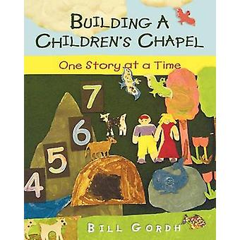 Building a Childrens Chapel One Story at a Time by Gordh & Bill