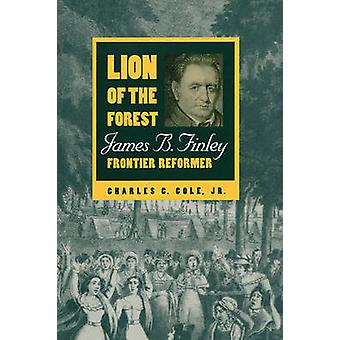 Lion of the Forest James B. Finley Frontier Reformer by Cole & Jr. Charles C.