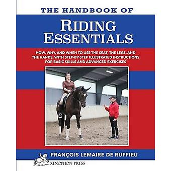 The Handbook of RIDING ESSENTIALS How Why and When to use the legs the seat and the hands with step by step illustrated instructions for basic skills and advanced exercises. by Lemaire de Ruffieu & Francois