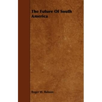 The Future of South America by Babson & Roger W.