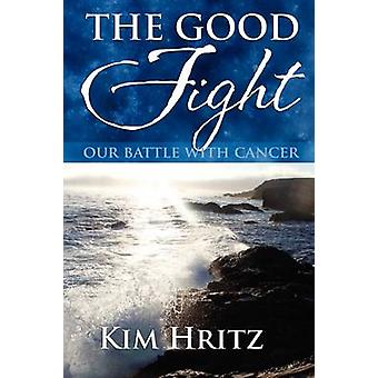 The Good Fight Our Battle With Cancer by Hritz & Kimberly