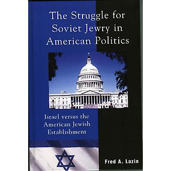 The Struggle for Soviet Jewry in American Politics Israel Versus the American Jewish Establishment by Lazin & Frederick A.