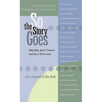 So the Story Goes TwentyFive Years of the Johns Hopkins Short Fiction Series by Irwin & John T