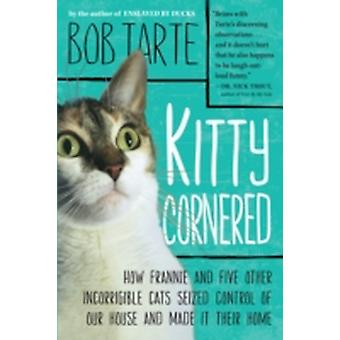 Kitty Cornered How Frannie and Five Other Incorrigible Cats Seized Control of Our House and Made It Their Home by Tarte & Bob