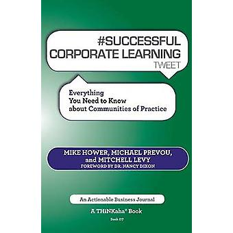 SUCCESSFUL CORPORATE LEARNING tweet Book07 Everything You Need to Know about Communities of Practice by Hower & Mike