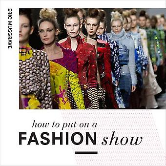 How to Put on a Fashion Show  A guide to presenting your own catwalk collection by Eric Musgrave