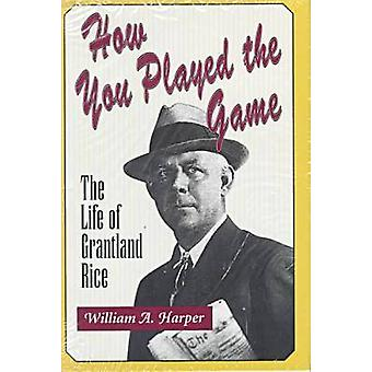 How You Played the Game - Life of Grantland Rice by William A. Harper