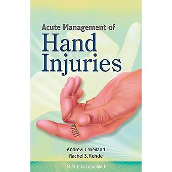 Acute Management of Hand Injuries by Andrew J. Weiland - Rachel Rohde