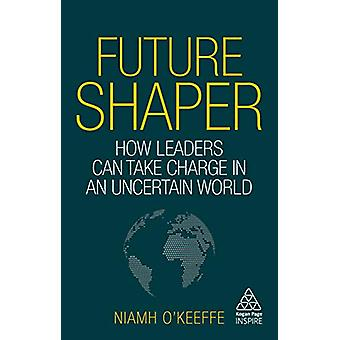 Future Shaper - How Leaders Can Take Charge in an Uncertain World by N