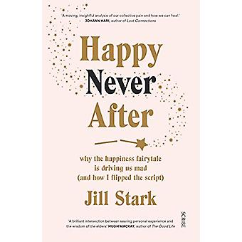 Happy Never After - why the happiness fairytale is driving us mad (and