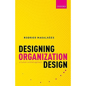 Designing Organization Design by Magalhaes & Rodrigo Professor of Management & Professor of Management & INESCID & Institute for Computer Systems and EngineeringResearch and Development and Centre for Organization Design and Engineeri
