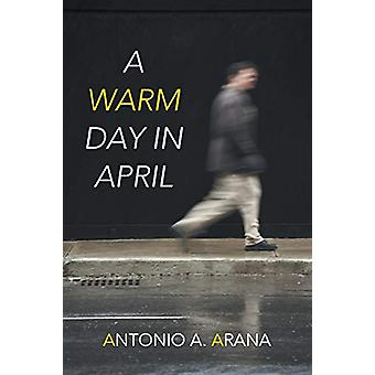 A Warm Day in April by Antonio A Arana - 9781458213167 Book