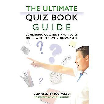 The Ultimate Quiz Book Guide - Containing questions and advice on how