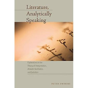 Literature Analytically Speaking Explorations in the Theory of Interpretation Analytic Aesthetics and Evolution by Peter Swirski