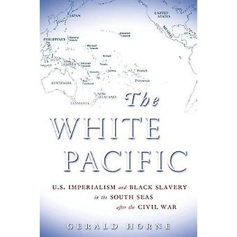 White Pacific  U.S. Imperialism and Black Slavery in the South Seas After the Civil War by Gerald Horne