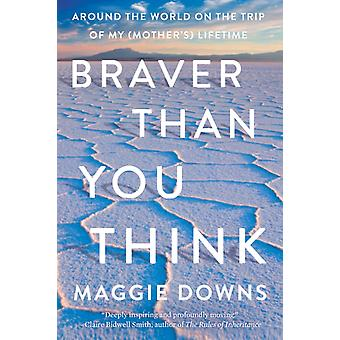 Braver Than You Think  Around the World on the Trip of My Mothers Lifetime by Maggie Downs