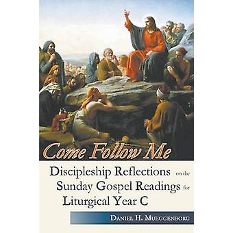 Come Follow Me. Discipleship Reflections on the Sunday Gospel Readings for Liturgical Year C by Mueggenborg & Daniel H.