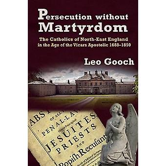 Persecution Without Martyrdom. the Catholics of NorthEast England in the Age of the Vicars Apostolic 16881850 by Gooch & Leo