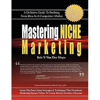 Mastering Niche Marketing A Definitive Guide to Profiting From Ideas in a Competitive Market by Van Der Hope & Eric Van