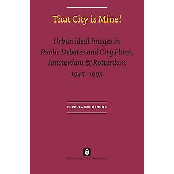 That City is Mine Urban Ideal Images in Public Debates and City Plans Amsterdam  Rotterdam 1945  1995 by Rooijendijk & Cordula
