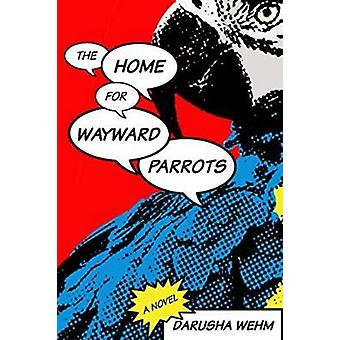 Home for Wayward Parrots by Darusha Wehm - 9781988732275 Book