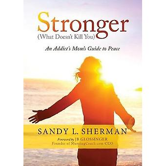 Strong - (What Doesn't Kill You) An Addict's Mom's Guide to Peace by