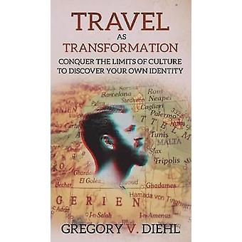 Travel As Transformation Conquer the Limits of Culture to Discover Your Own Identity by Diehl & Gregory V.