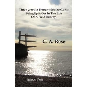 Three years in France with the Guns Being Episodes In The Life Of A Field Battery. by Rose & C. A.