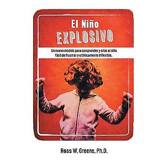 El Nino Explosivo Un Nuevo Modelo Para Comprender y Criar Al Nino Facil de Frustrar y Cronicamente Inflexible by Greene Ph. D. & Ross W.