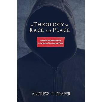 A Theology of Race and Place Liberation and Reconciliation in the Works of Jennings and Carter by Draper & Andrew T.