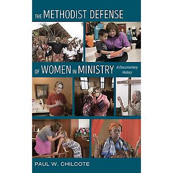 The Methodist Defense of Women in Ministry by Chilcote & Paul W & PhD Ashland Theological Seminary USA