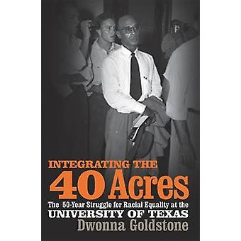 Integrating the 40 Acres The FiftyYear Struggle for Racial Equality at the University of Texas by Goldstone & Dwonna
