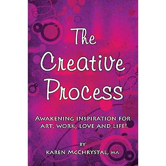 The Creative Process Awakening Inspiration for Art Work Love and Life by McChrystal & Karen A