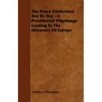The Peace Conference Day By Day  A Presidential Pilgrimage Leading To The Discovery Of Europe by Thompson &  Charles T.