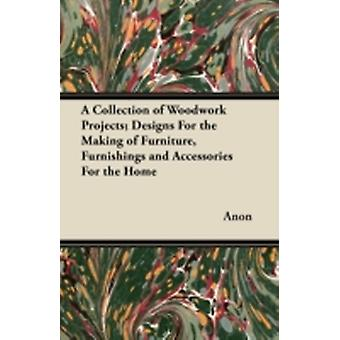 A Collection of Woodwork Projects Designs for the Making of Furniture Furnishings and Accessories for the Home by Anon