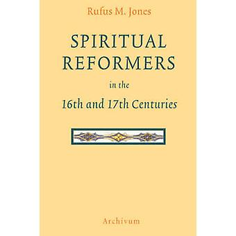 Spiritual Reformers in the 16th and 17th Centuries by Jones & Rufus M